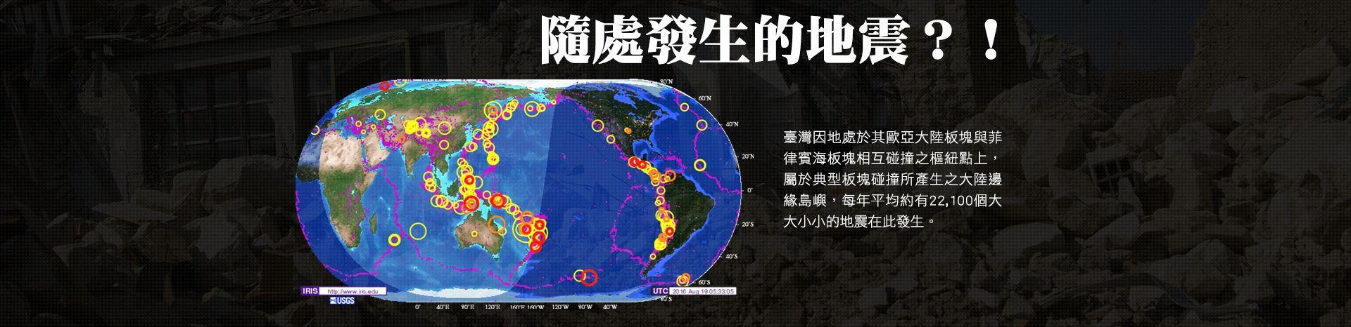 隨處發生的地震?臺灣因地處於其歐亞大陸板塊與菲律賓板塊相互碰撞之樞紐點上,屬於典型板塊碰撞所產生之大陸邊緣島嶼,每年平均約有22100個大大小小的地震在此發生。