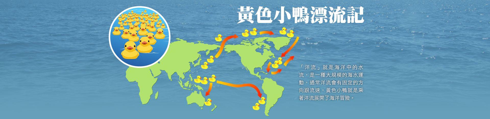 黃色小鴨漂流記。┌洋流┘就是海洋中的水流,是一種大規模的海水運動,通常洋流會有固定的方向跟流速,黃色小鴨就是乘著洋流展開了海洋冒險。